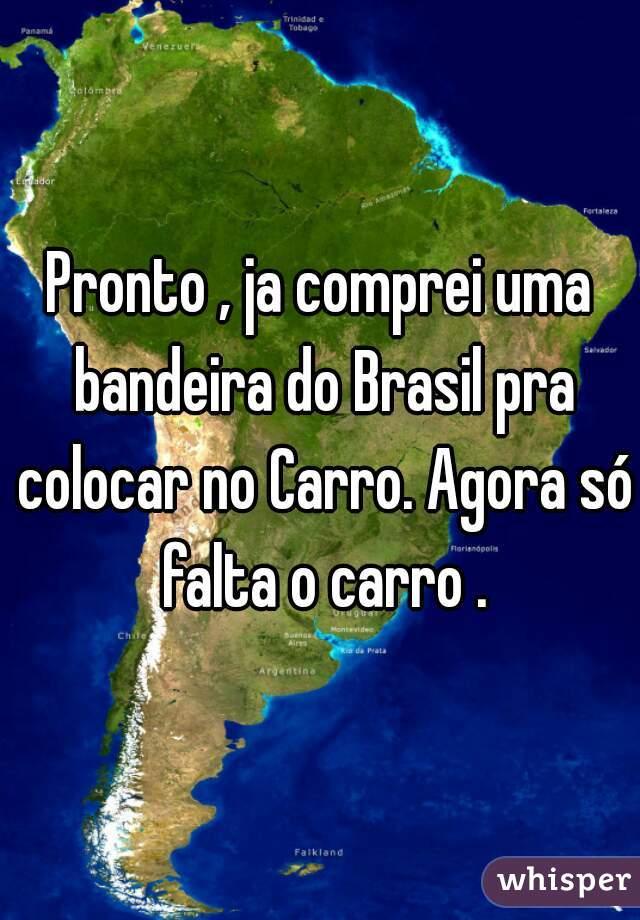 Pronto , ja comprei uma bandeira do Brasil pra colocar no Carro. Agora só falta o carro .