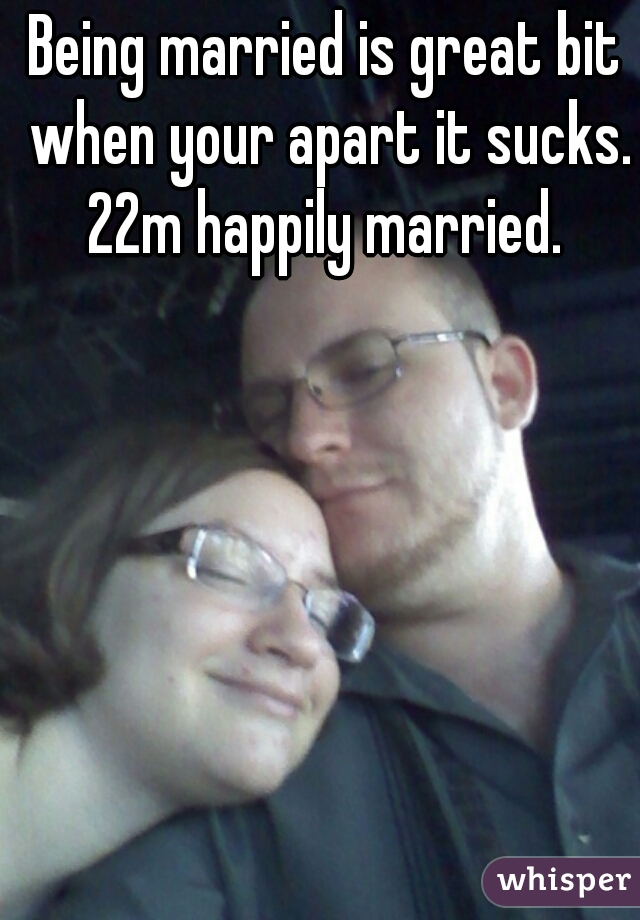 Being married is great bit when your apart it sucks. 22m happily married.