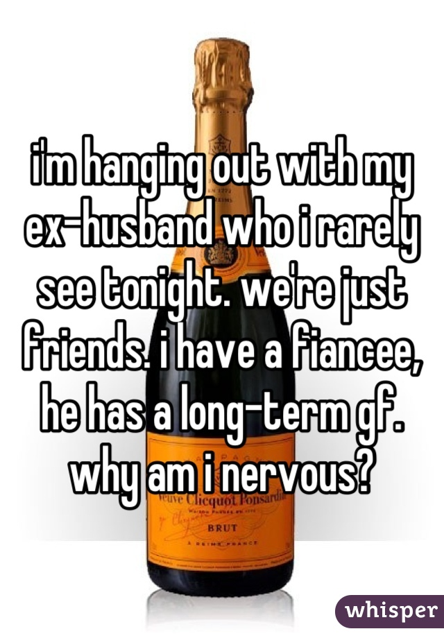 i'm hanging out with my ex-husband who i rarely see tonight. we're just friends. i have a fiancee, he has a long-term gf. why am i nervous?