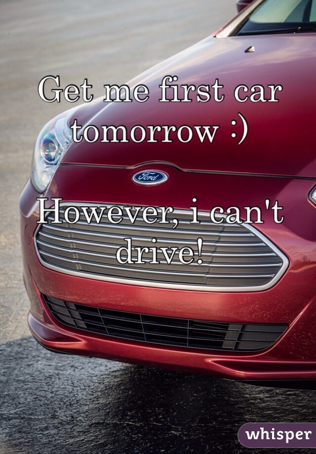 Get me first car tomorrow :)  However, i can't drive!