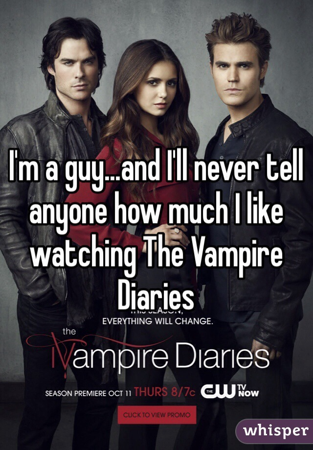 I'm a guy...and I'll never tell anyone how much I like watching The Vampire Diaries