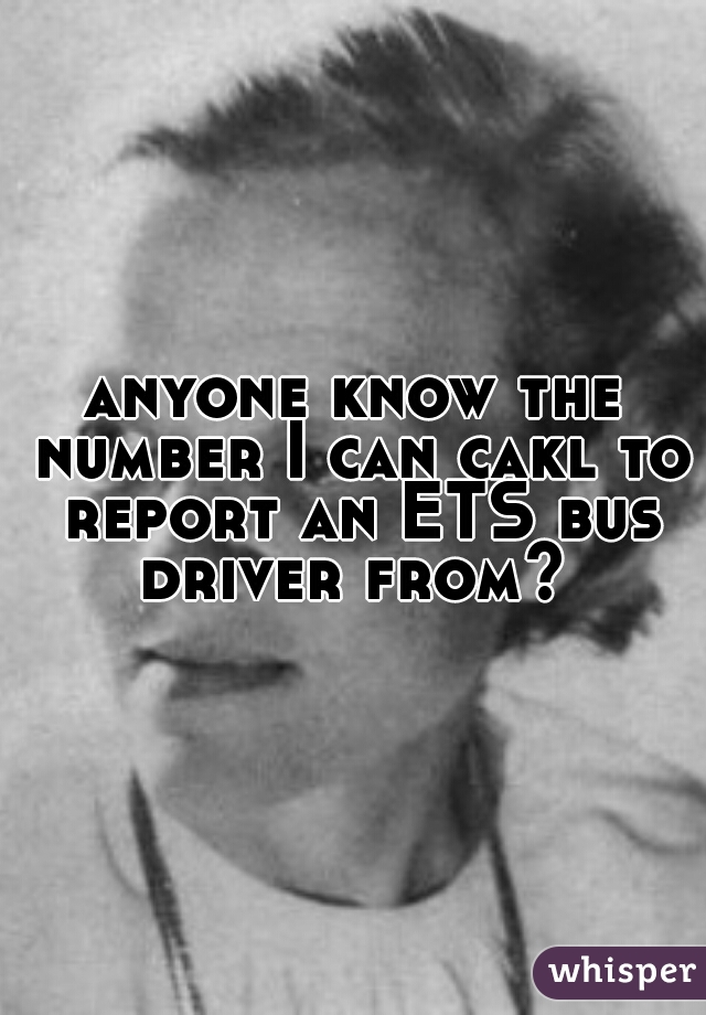 anyone know the number I can cakl to report an ETS bus driver from?