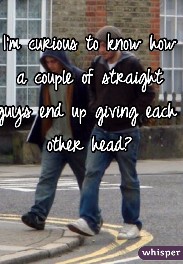 I'm curious to know how a couple of straight guys end up giving each other head?