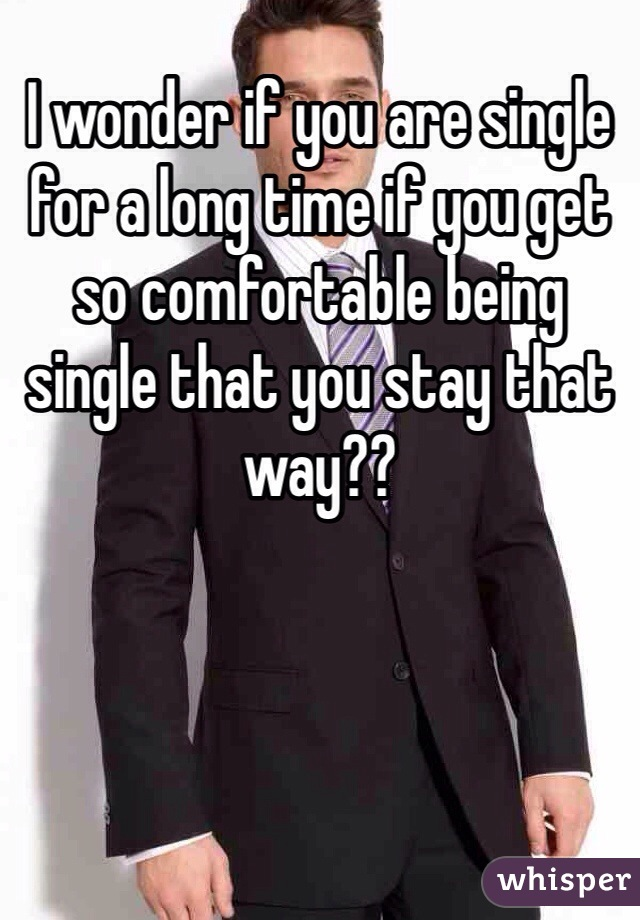 ​I wonder if you are single for a long time if you get so comfortable being single that you stay that way??