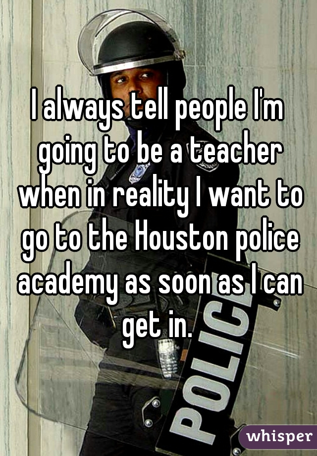 I always tell people I'm going to be a teacher when in reality I want to go to the Houston police academy as soon as I can get in.