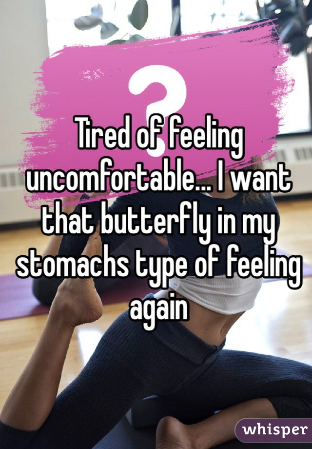 Tired of feeling uncomfortable... I want that butterfly in my stomachs type of feeling again
