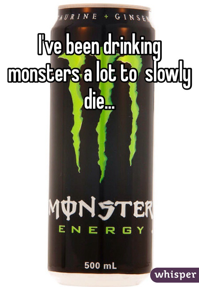 I've been drinking monsters a lot to  slowly die...