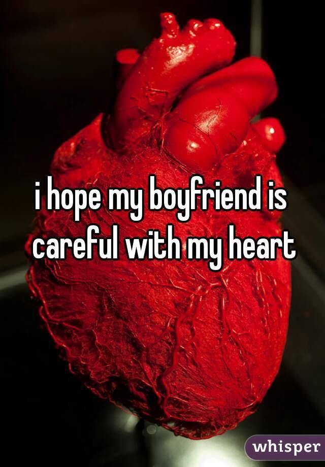 i hope my boyfriend is careful with my heart