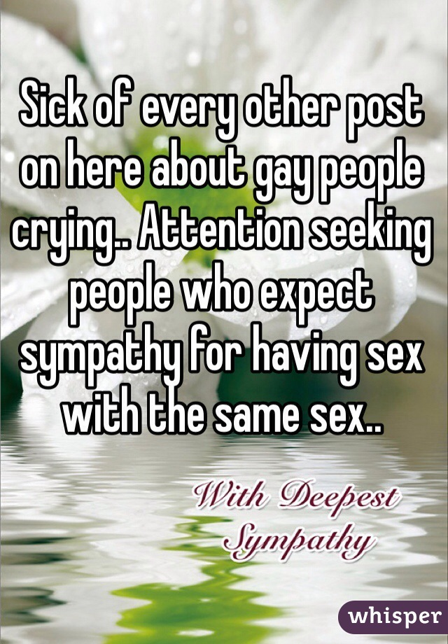Sick of every other post on here about gay people crying.. Attention seeking people who expect sympathy for having sex with the same sex..