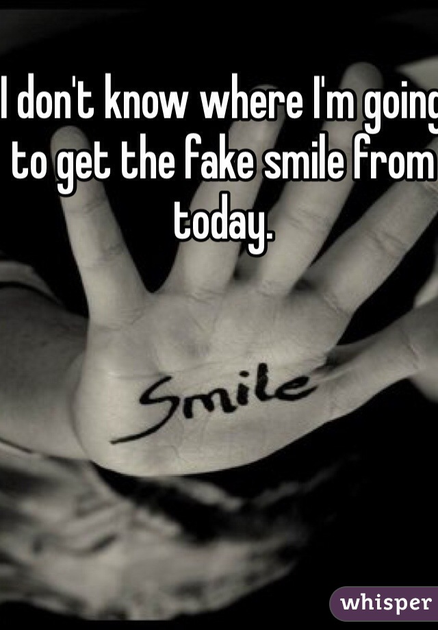 I don't know where I'm going to get the fake smile from today.