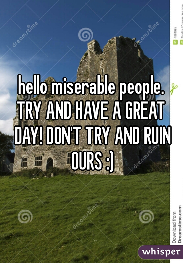 hello miserable people. TRY AND HAVE A GREAT DAY! DON'T TRY AND RUIN OURS :)