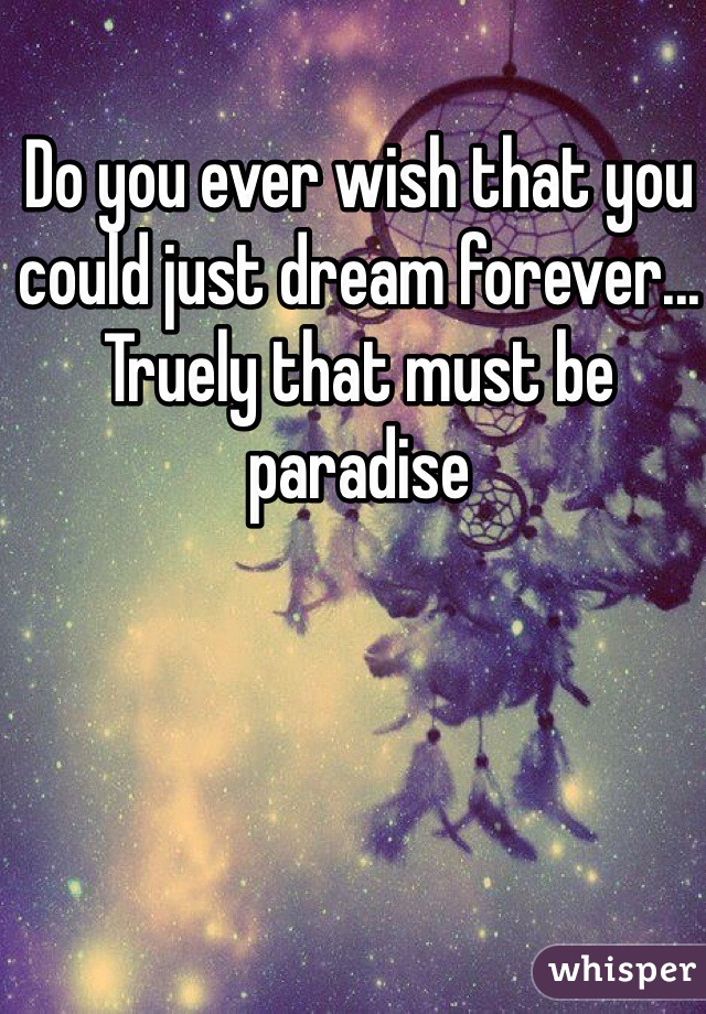Do you ever wish that you could just dream forever... Truely that must be paradise