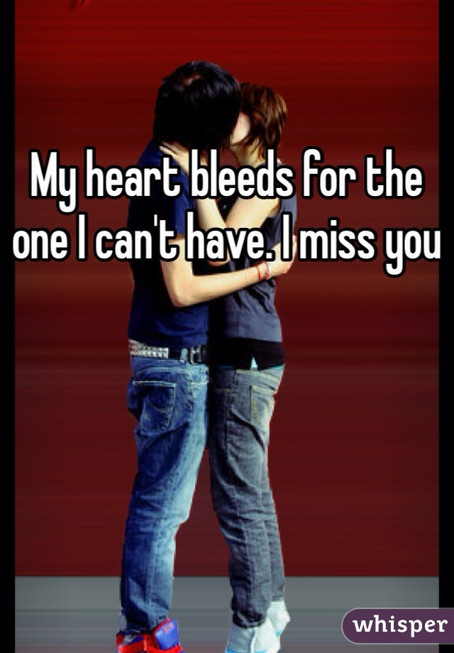 My heart bleeds for the one I can't have. I miss you