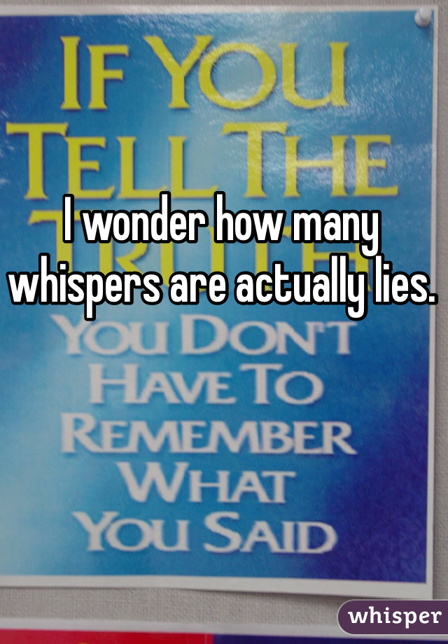 I wonder how many whispers are actually lies.