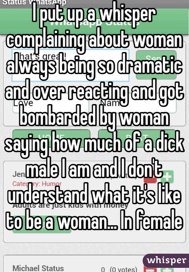 I put up a whisper complaining about woman always being so dramatic and over reacting and got bombarded by woman saying how much of a dick male I am and I don't understand what it's like to be a woman... In female