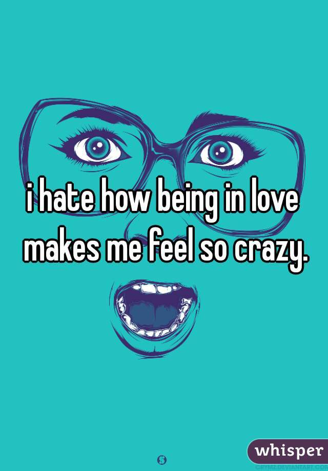 i hate how being in love makes me feel so crazy.