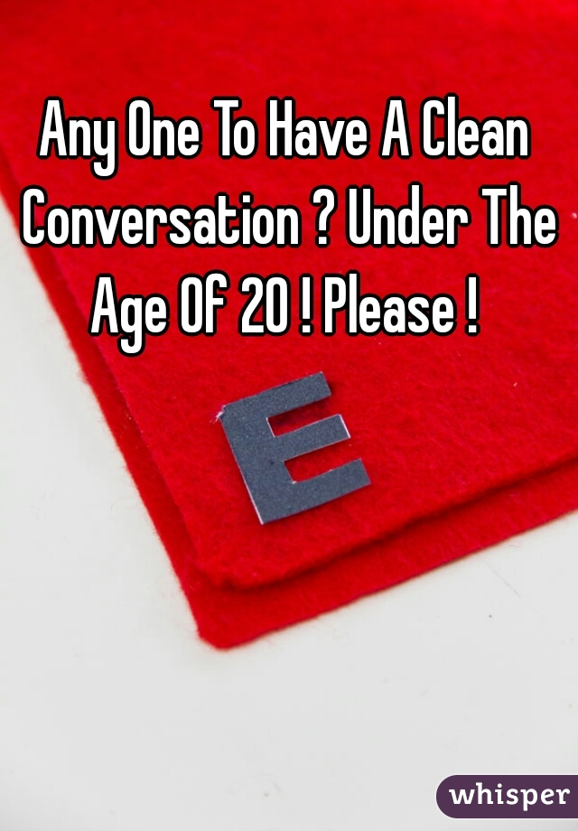 Any One To Have A Clean Conversation ? Under The Age Of 20 ! Please !