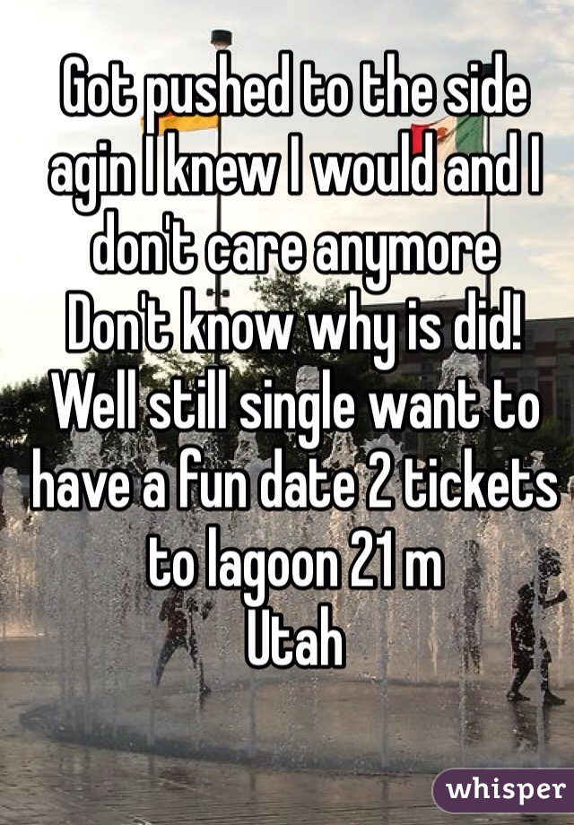 Got pushed to the side agin I knew I would and I don't care anymore  Don't know why is did! Well still single want to have a fun date 2 tickets to lagoon 21 m  Utah