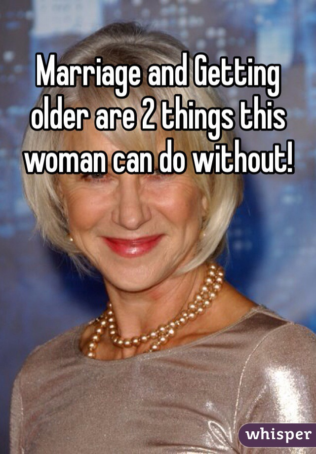 Marriage and Getting older are 2 things this woman can do without!