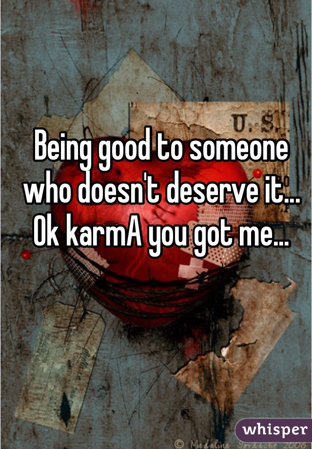 Being good to someone who doesn't deserve it... Ok karmA you got me...