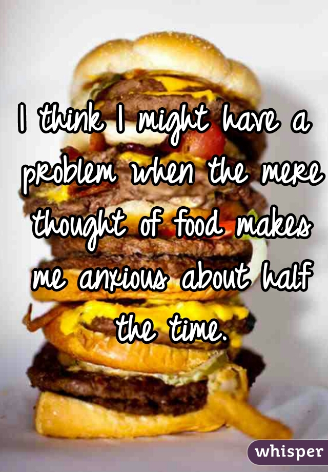 I think I might have a problem when the mere thought of food makes me anxious about half the time.