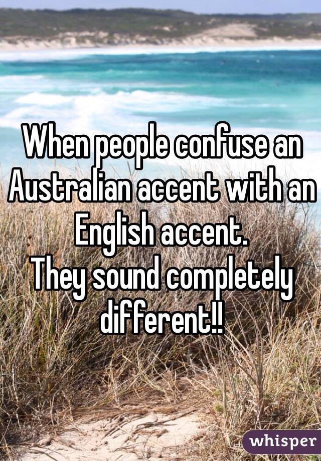 When people confuse an Australian accent with an English accent.  They sound completely different!!
