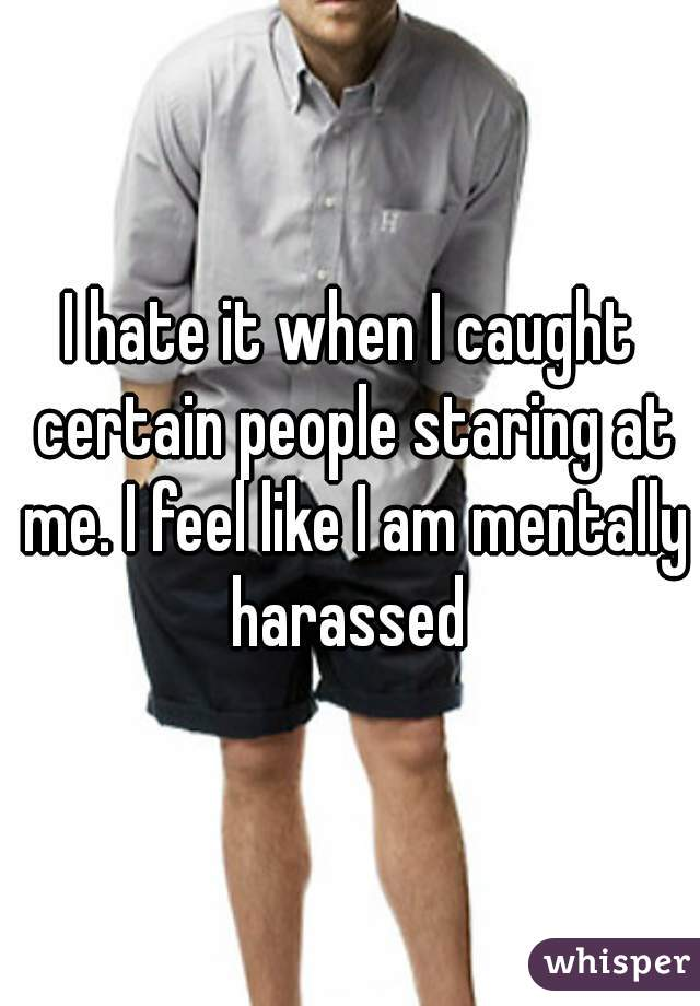 I hate it when I caught certain people staring at me. I feel like I am mentally harassed
