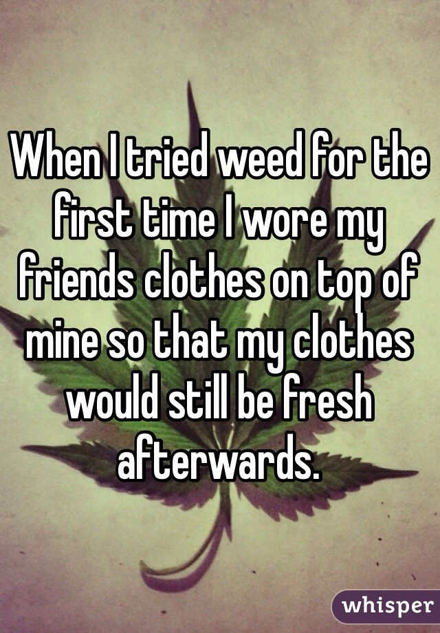 When I tried weed for the first time I wore my friends clothes on top of mine so that my clothes would still be fresh afterwards.