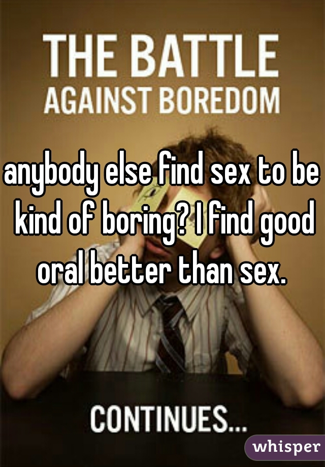 anybody else find sex to be kind of boring? I find good oral better than sex.