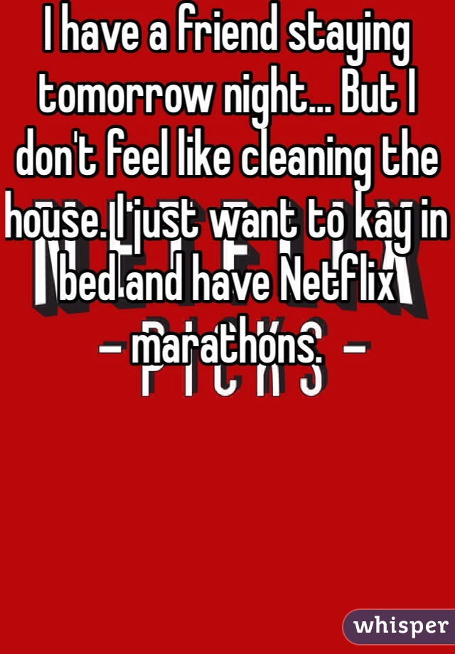 I have a friend staying tomorrow night... But I don't feel like cleaning the house. I just want to kay in bed and have Netflix marathons.