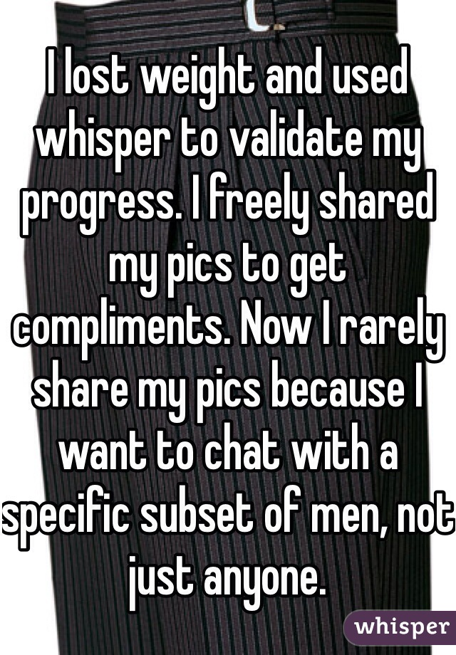 I lost weight and used whisper to validate my progress. I freely shared my pics to get compliments. Now I rarely share my pics because I want to chat with a specific subset of men, not just anyone.