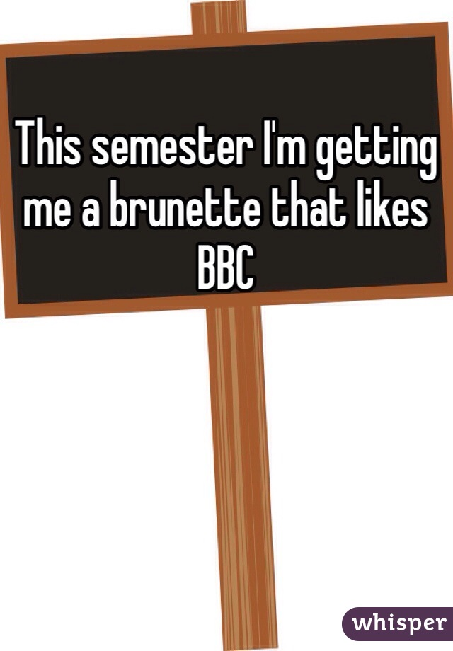 This semester I'm getting me a brunette that likes BBC