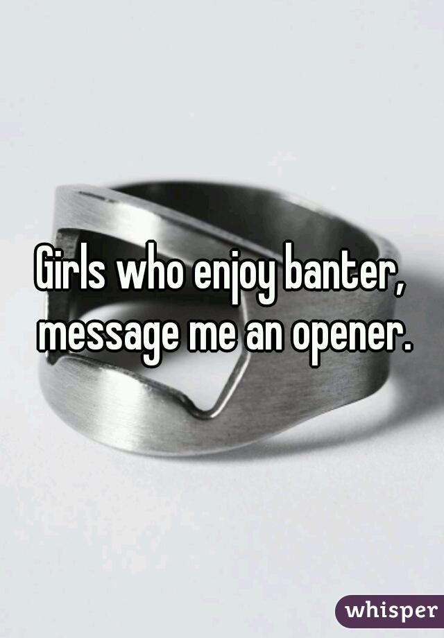Girls who enjoy banter, message me an opener.