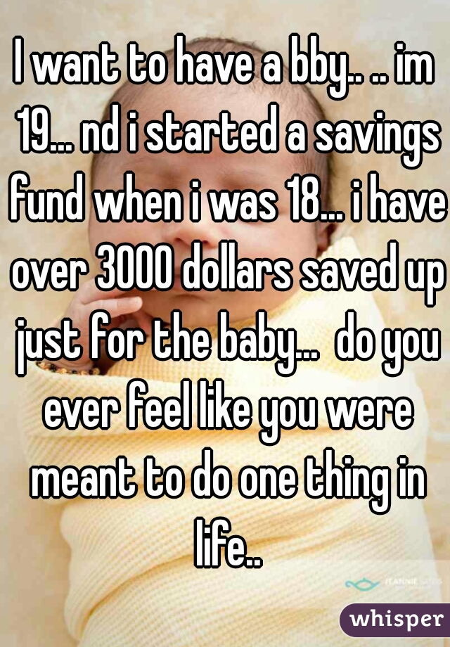 I want to have a bby.. .. im 19... nd i started a savings fund when i was 18... i have over 3000 dollars saved up just for the baby...  do you ever feel like you were meant to do one thing in life..