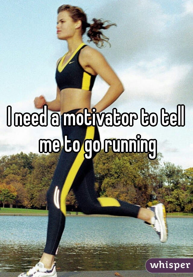 I need a motivator to tell me to go running