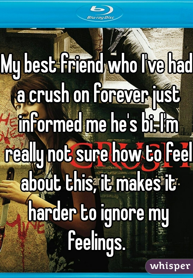 My best friend who I've had a crush on forever just informed me he's bi. I'm really not sure how to feel about this, it makes it harder to ignore my feelings.