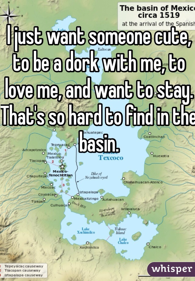 I just want someone cute, to be a dork with me, to love me, and want to stay. That's so hard to find in the basin.