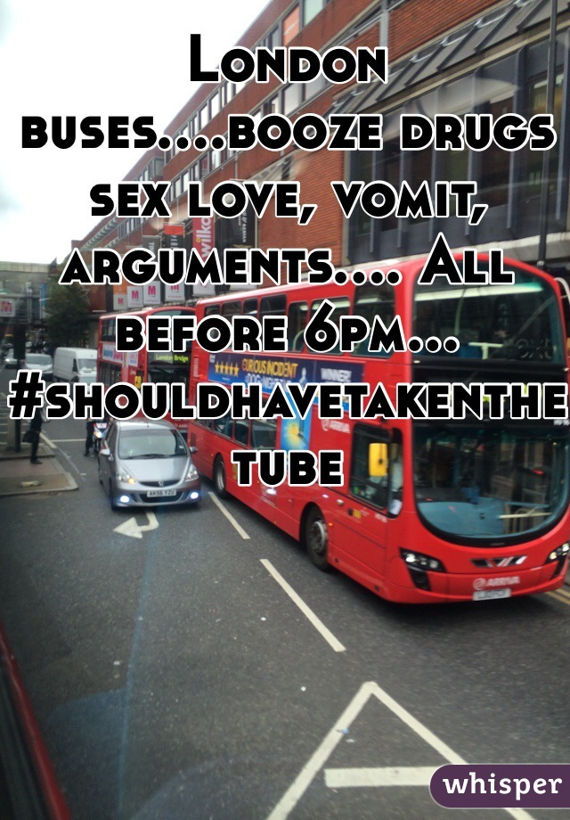 London buses....booze drugs sex love, vomit, arguments.... All before 6pm... #shouldhavetakenthetube