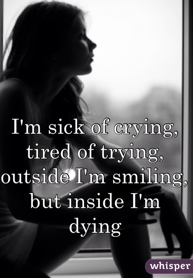 I'm sick of crying, tired of trying, outside I'm smiling, but inside I'm dying