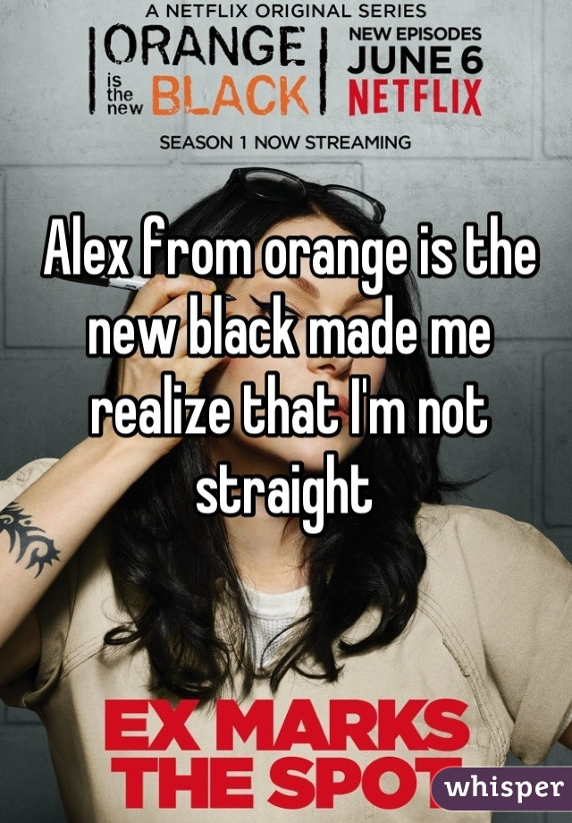 Alex from orange is the new black made me realize that I'm not straight