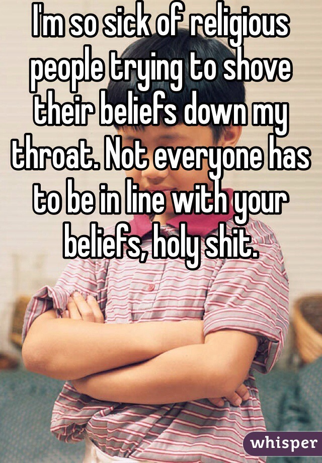 I'm so sick of religious people trying to shove their beliefs down my throat. Not everyone has to be in line with your beliefs, holy shit.