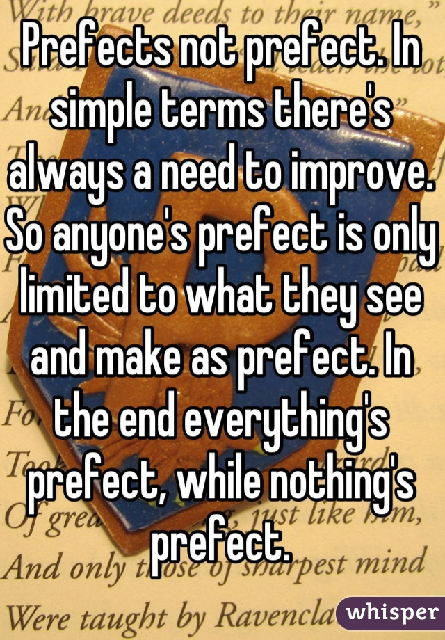 Prefects not prefect. In simple terms there's always a need to improve. So anyone's prefect is only limited to what they see and make as prefect. In the end everything's prefect, while nothing's prefect.