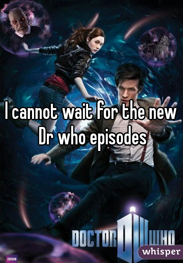 I cannot wait for the new Dr who episodes