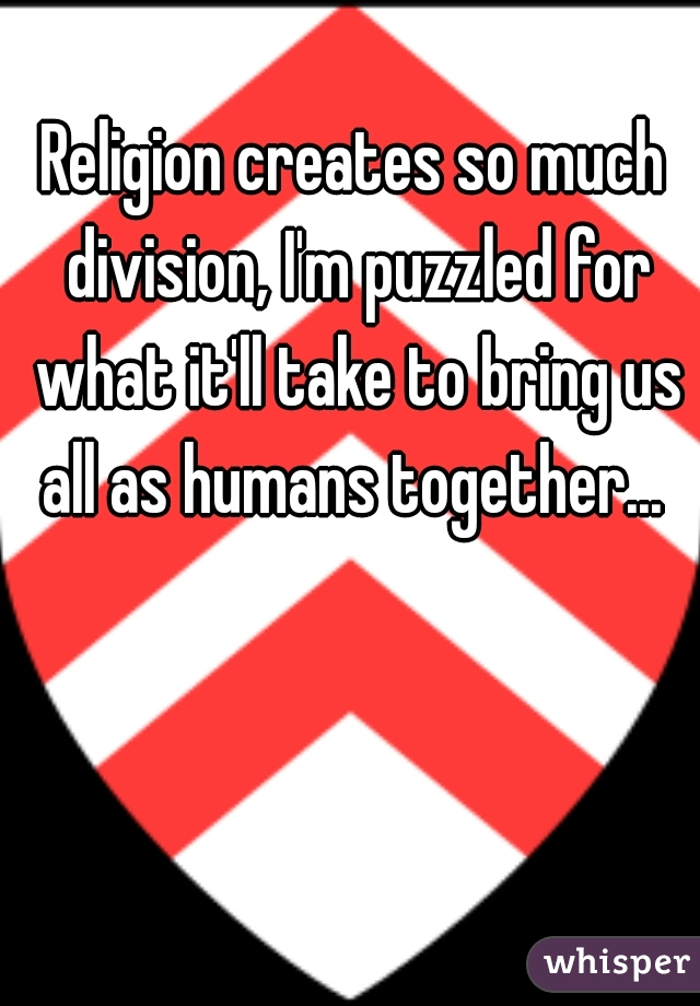 Religion creates so much division, I'm puzzled for what it'll take to bring us all as humans together...