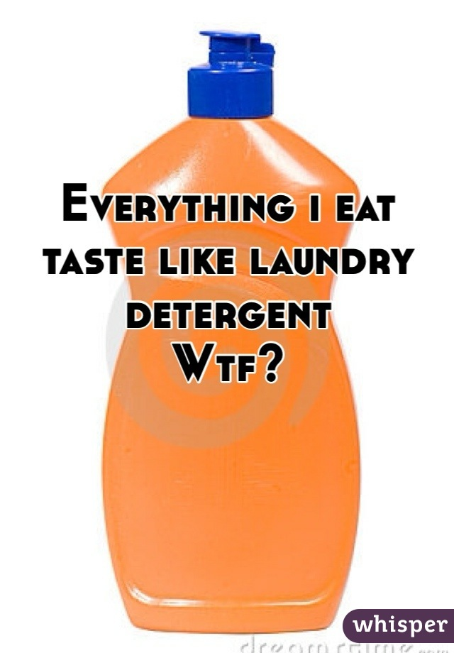 Everything i eat taste like laundry detergent  Wtf?