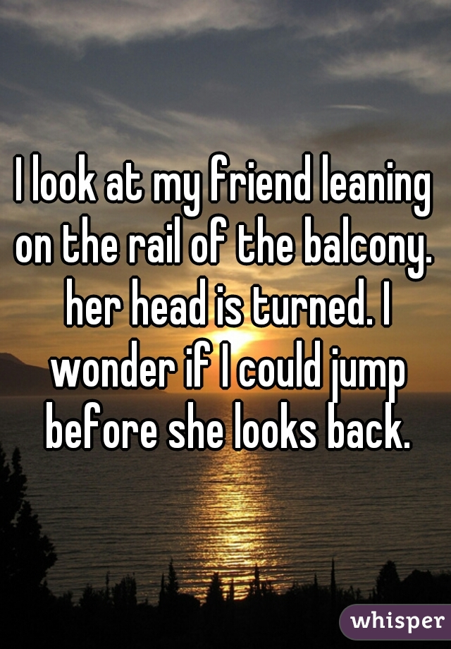 I look at my friend leaning on the rail of the balcony.  her head is turned. I wonder if I could jump before she looks back.