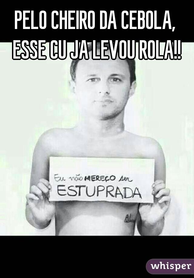PELO CHEIRO DA CEBOLA, ESSE CU JA LEVOU ROLA!!