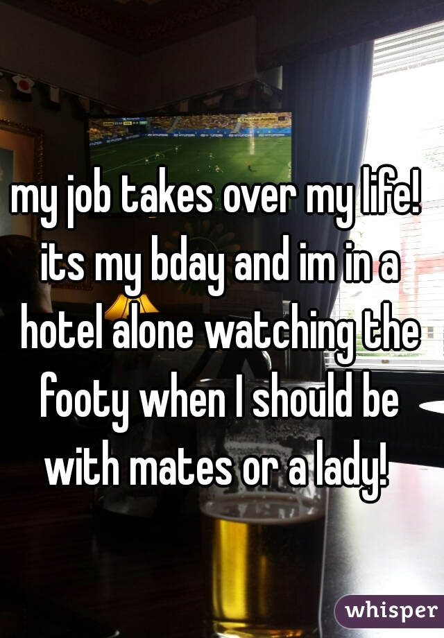 my job takes over my life! its my bday and im in a hotel alone watching the footy when I should be with mates or a lady!