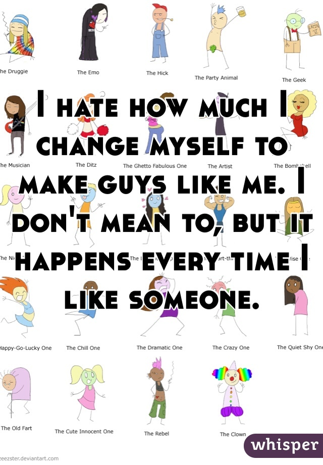 I hate how much I change myself to make guys like me. I don't mean to, but it happens every time I like someone.