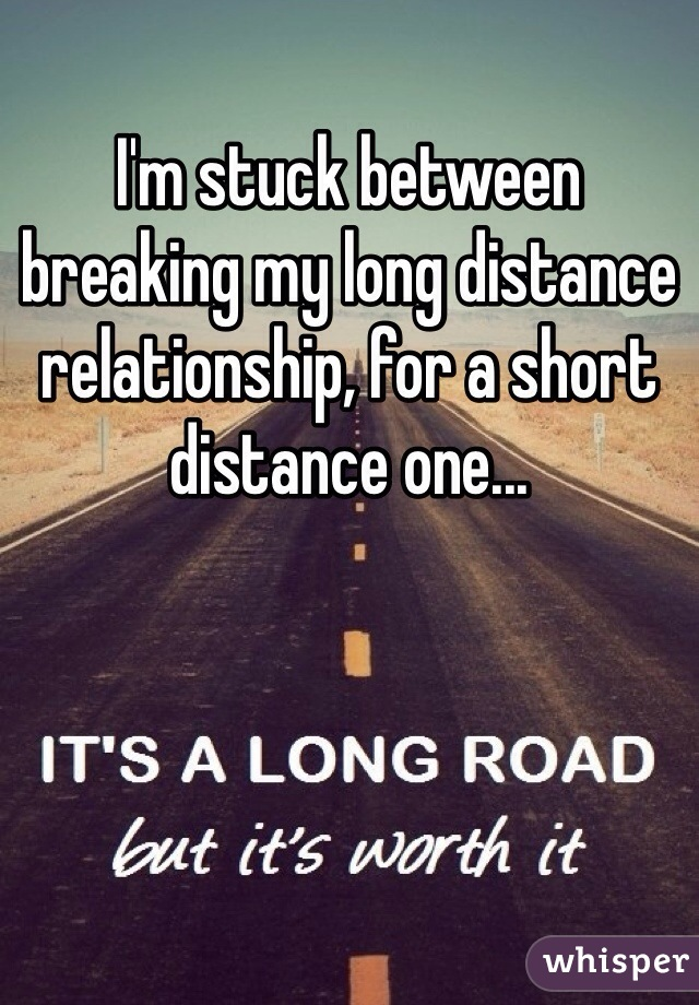 I'm stuck between breaking my long distance relationship, for a short distance one...
